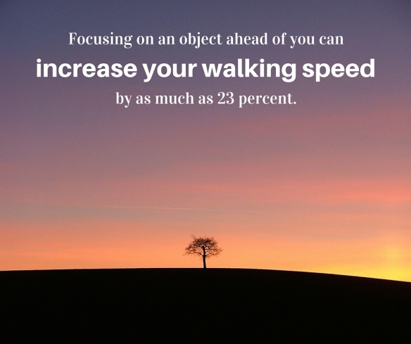 Focusing on an object ahead of you can increase your walking speed by as much as 23 percent.